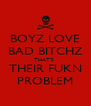 BOYZ LOVE BAD BITCHZ THAT'S  THEIR FUKN PROBLEM - Personalised Poster A4 size