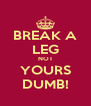 BREAK A LEG NOT YOURS DUMB! - Personalised Poster A4 size