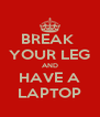 BREAK  YOUR LEG AND HAVE A LAPTOP - Personalised Poster A4 size
