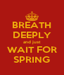 BREATH DEEPLY and just WAIT FOR SPRING - Personalised Poster A4 size