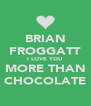BRIAN FROGGATT I LOVE YOU MORE THAN CHOCOLATE - Personalised Poster A4 size