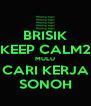 BRISIK KEEP CALM2 MULU CARI KERJA SONOH - Personalised Poster A4 size