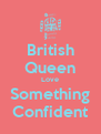 British Queen Love Something Confident - Personalised Poster A4 size