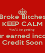 Broke Bitches KEEP CALM You'll be getting  Your earned income Credit Soon - Personalised Poster A4 size