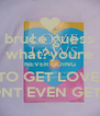 bruce guess what?youre NEVER GOING TO GET LOVE! DONT EVEN GET IT! - Personalised Poster A4 size