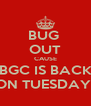 BUG  OUT CAUSE BGC IS BACK ON TUESDAY  - Personalised Poster A4 size