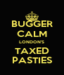 BUGGER CALM LONDON'S TAXED PASTIES - Personalised Poster A4 size