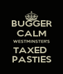 BUGGER CALM WESTMINSTER'S TAXED  PASTIES - Personalised Poster A4 size