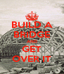BUILD A BRIDGE AND GET OVER IT - Personalised Poster A4 size