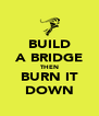 BUILD A BRIDGE THEN BURN IT DOWN - Personalised Poster A4 size