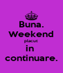 Buna. Weekend placut in  continuare. - Personalised Poster A4 size