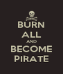 BURN ALL AND BECOME PIRATE - Personalised Poster A4 size