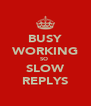 BUSY WORKING SO  SLOW REPLYS - Personalised Poster A4 size