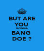 BUT ARE YOU GONNA BANG  DOE ? - Personalised Poster A4 size