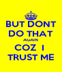BUT DONT DO THAT AGAIN COZ  I  TRUST ME - Personalised Poster A4 size