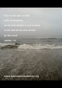 But let him ask in faith,  with no doubting,  for he who doubts is like a wave  of the sea driven and tossed  by the wind. James 1:6       www.byhiswoundsministry.org - Personalised Poster A4 size