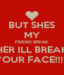 BUT SHES MY FRIEND BREAK HER ILL BREAK YOUR FACE!!!!! - Personalised Poster A4 size