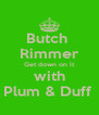 Butch  Rimmer Get down on it with Plum & Duff  - Personalised Poster A4 size