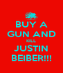 BUY A GUN AND KILL JUSTIN BEIBER!!! - Personalised Poster A4 size