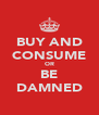 BUY AND CONSUME OR BE DAMNED - Personalised Poster A4 size