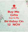Buy Me  Gifts Cuz Its My Birthday On 12  NOV - Personalised Poster A4 size