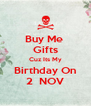Buy Me  Gifts Cuz Its My Birthday On 2  NOV - Personalised Poster A4 size