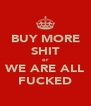 BUY MORE SHIT or WE ARE ALL FUCKED - Personalised Poster A4 size