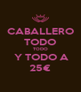 CABALLERO TODO TODO  Y TODO A 25€ - Personalised Poster A4 size