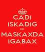 CADI ISKADIG EE MASKAXDA IGABAX - Personalised Poster A4 size