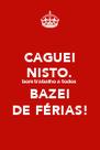 CAGUEI NISTO. bom trabalho a todos BAZEI DE FÉRIAS! - Personalised Poster A4 size