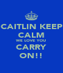 CAITLIN KEEP CALM WE LOVE YOU CARRY ON!! - Personalised Poster A4 size