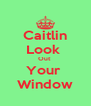 Caitlin Look  Out  Your  Window - Personalised Poster A4 size
