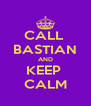 CALL  BASTIAN AND KEEP  CALM - Personalised Poster A4 size