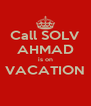 Call SOLV AHMAD is on VACATION  - Personalised Poster A4 size