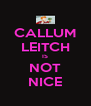 CALLUM LEITCH IS NOT NICE - Personalised Poster A4 size