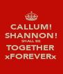 CALLUM! SHANNON! SHALL BE TOGETHER  xFOREVERx - Personalised Poster A4 size