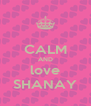 CALM AND love SHANAY - Personalised Poster A4 size