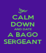 CALM DOWN AND DATE A BAGO SERGEANT - Personalised Poster A4 size