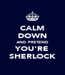 CALM DOWN AND PRETEND YOU'RE SHERLOCK - Personalised Poster A4 size
