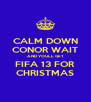 CALM DOWN CONOR WAIT AND YOULL GET FIFA 13 FOR CHRISTMAS - Personalised Poster A4 size
