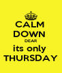 CALM  DOWN  DEAR its only  THURSDAY - Personalised Poster A4 size