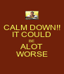 CALM DOWN!! IT COULD BE ALOT WORSE - Personalised Poster A4 size