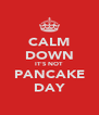 CALM DOWN IT'S NOT PANCAKE DAY - Personalised Poster A4 size