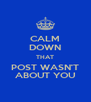 CALM DOWN THAT POST WASN'T ABOUT YOU - Personalised Poster A4 size