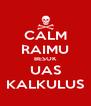 CALM RAIMU BESOK UAS KALKULUS - Personalised Poster A4 size