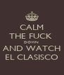 CALM THE FUCK  DOWN  AND WATCH EL CLASISCO - Personalised Poster A4 size