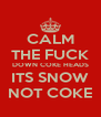 CALM THE FUCK DOWN COKE HEADS ITS SNOW NOT COKE - Personalised Poster A4 size