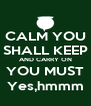 CALM YOU SHALL KEEP AND CARRY ON YOU MUST Yes,hmmm - Personalised Poster A4 size