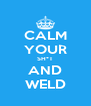 CALM YOUR SH*T AND WELD - Personalised Poster A4 size