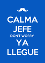 CALMA JEFE DON'T WORRY YA LLEGUE - Personalised Poster A4 size